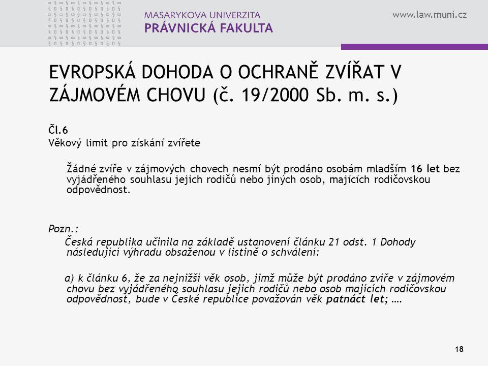 www.law.muni.cz 18 EVROPSKÁ DOHODA O OCHRANĚ ZVÍŘAT V ZÁJMOVÉM CHOVU (č. 19/2000 Sb. m. s.) Čl.6 Věkový limit pro získání zvířete Žádné zvíře v zájmov