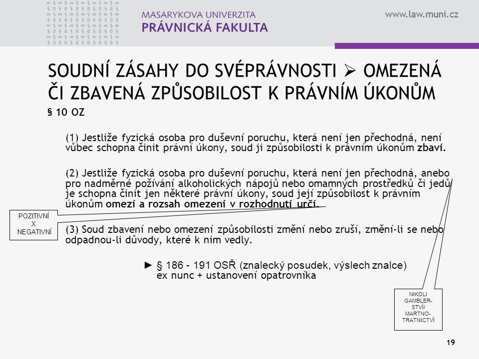 www.law.muni.cz 19 SOUDNÍ ZÁSAHY DO SVÉPRÁVNOSTI  OMEZENÁ ČI ZBAVENÁ ZPŮSOBILOST K PRÁVNÍM ÚKONŮM § 10 OZ (1) Jestliže fyzická osoba pro duševní poruchu, která není jen přechodná, není vůbec schopna činit právní úkony, soud ji způsobilosti k právním úkonům zbaví.