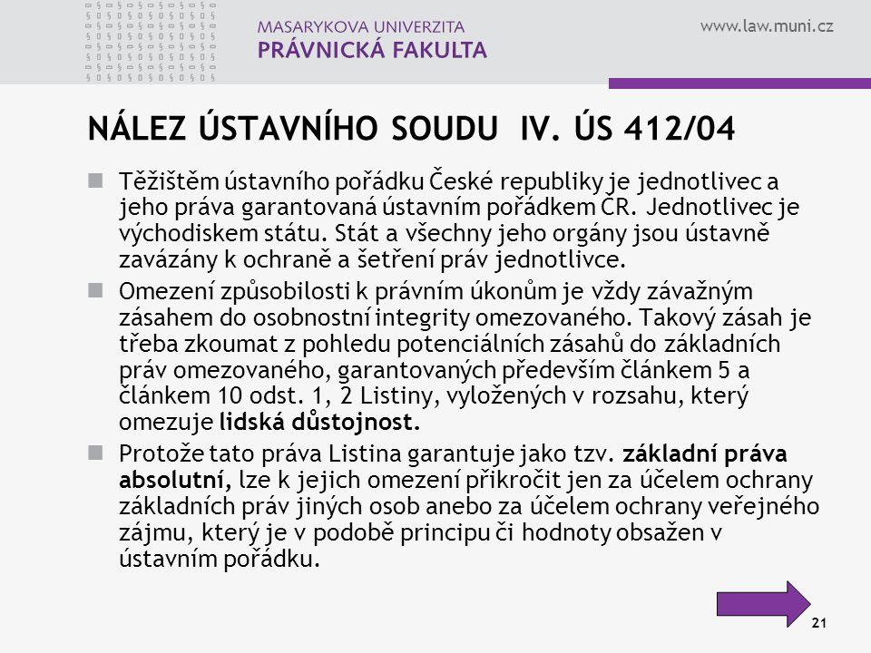 www.law.muni.cz 21 NÁLEZ ÚSTAVNÍHO SOUDU IV. ÚS 412/04 Těžištěm ústavního pořádku České republiky je jednotlivec a jeho práva garantovaná ústavním poř