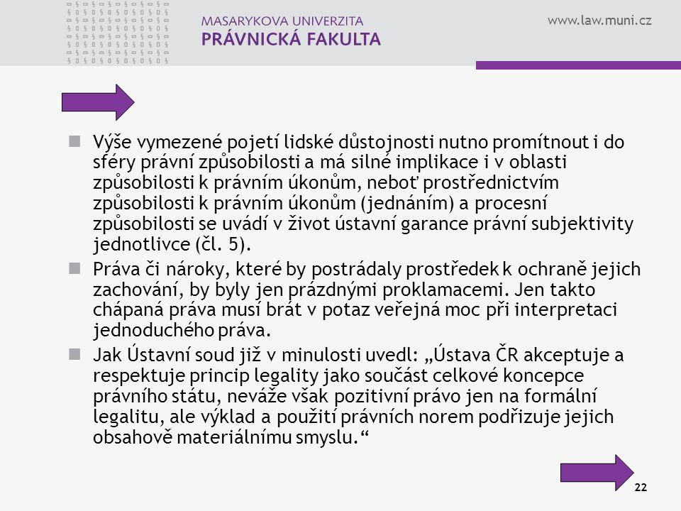 www.law.muni.cz 22 Výše vymezené pojetí lidské důstojnosti nutno promítnout i do sféry právní způsobilosti a má silné implikace i v oblasti způsobilosti k právním úkonům, neboť prostřednictvím způsobilosti k právním úkonům (jednáním) a procesní způsobilosti se uvádí v život ústavní garance právní subjektivity jednotlivce (čl.