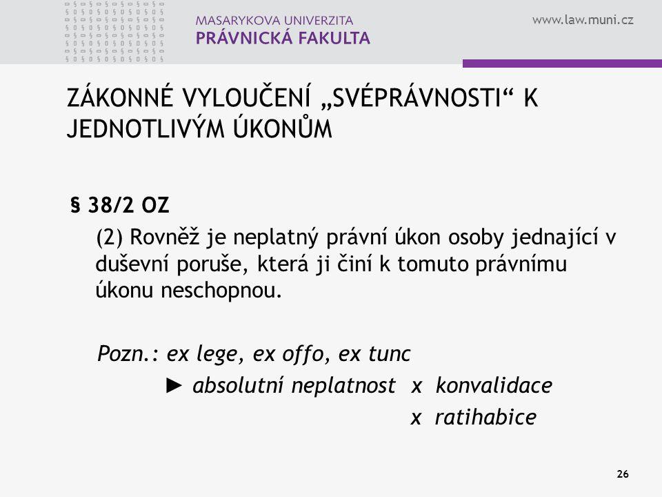 """www.law.muni.cz 26 ZÁKONNÉ VYLOUČENÍ """"SVÉPRÁVNOSTI"""" K JEDNOTLIVÝM ÚKONŮM § 38/2 OZ (2) Rovněž je neplatný právní úkon osoby jednající v duševní poruše"""