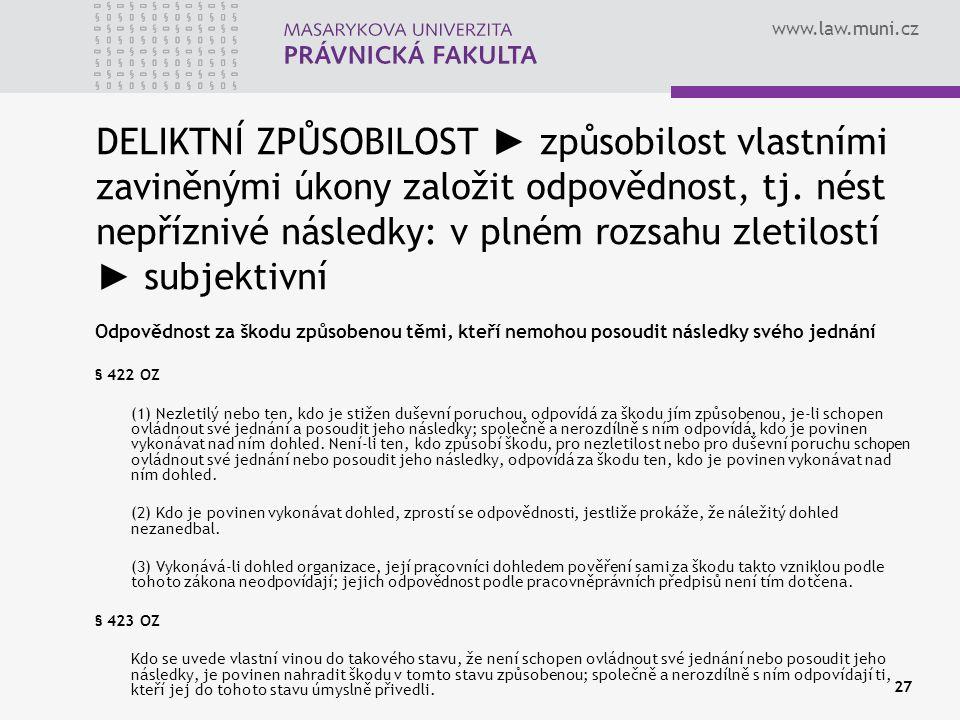 www.law.muni.cz 27 DELIKTNÍ ZPŮSOBILOST ► způsobilost vlastními zaviněnými úkony založit odpovědnost, tj. nést nepříznivé následky: v plném rozsahu zl