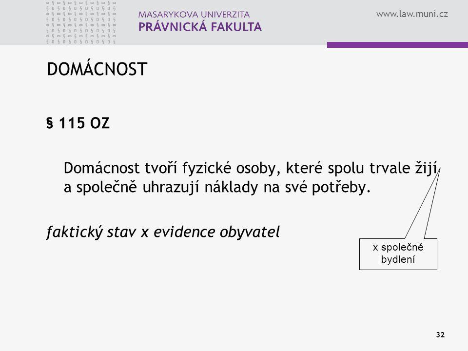 www.law.muni.cz 32 DOMÁCNOST § 115 OZ Domácnost tvoří fyzické osoby, které spolu trvale žijí a společně uhrazují náklady na své potřeby. faktický stav