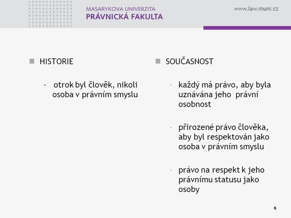 www.law.muni.cz 6 HISTORIE - otrok byl člověk, nikoli osoba v právním smyslu SOUČASNOST -každý má právo, aby byla uznávána jeho právní osobnost -přirozené právo člověka, aby byl respektován jako osoba v právním smyslu -právo na respekt k jeho právnímu statusu jako osoby