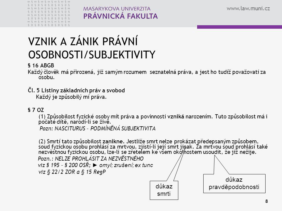 www.law.muni.cz 8 VZNIK A ZÁNIK PRÁVNÍ OSOBNOSTI/SUBJEKTIVITY § 16 ABGB Každý člověk má přirozená, již samým rozumem seznatelná práva, a jest ho tudíž považovati za osobu.