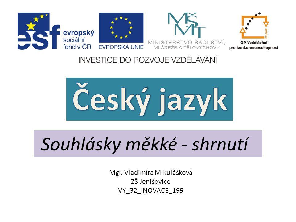Souhlásky měkké - shrnutí Mgr. Vladimíra Mikulášková ZŠ Jenišovice VY_32_INOVACE_199