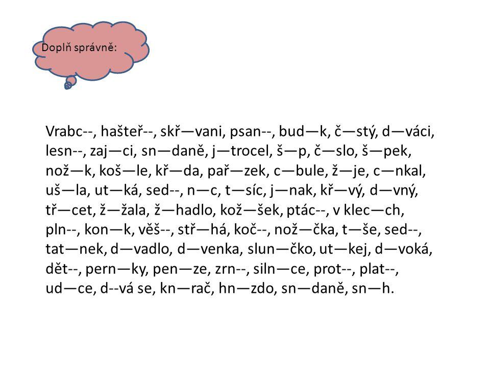Doplň správně: Vrabc--, hašteř--, skř—vani, psan--, bud—k, č—stý, d—váci, lesn--, zaj—ci, sn—daně, j—trocel, š—p, č—slo, š—pek, nož—k, koš—le, kř—da,
