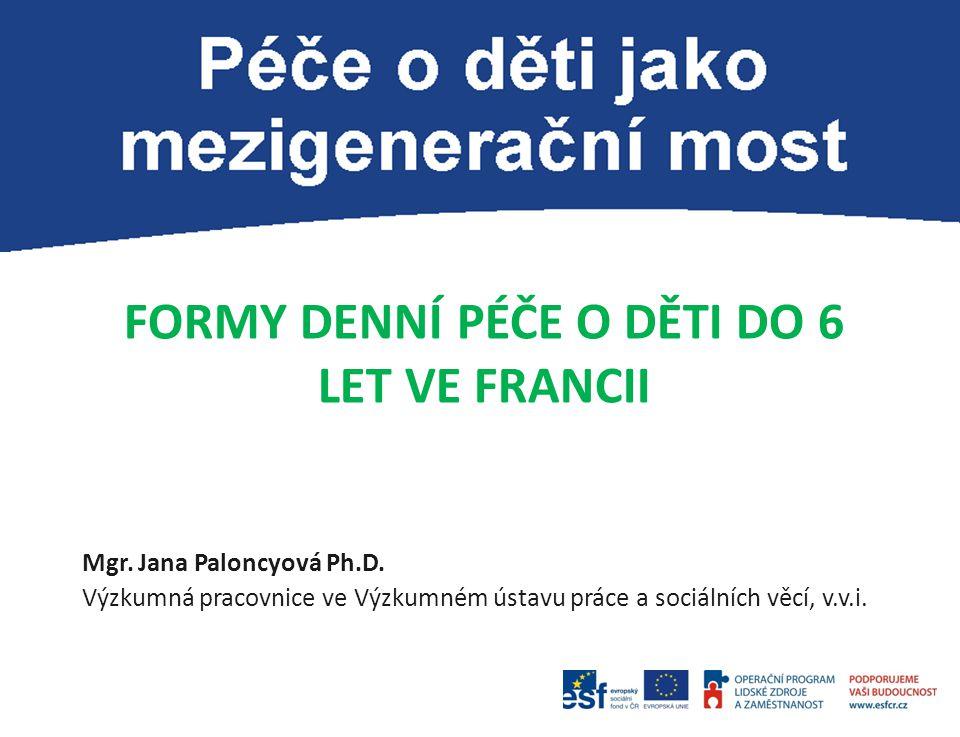 FORMY DENNÍ PÉČE O DĚTI DO 6 LET VE FRANCII Mgr. Jana Paloncyová Ph.D. Výzkumná pracovnice ve Výzkumném ústavu práce a sociálních věcí, v.v.i.
