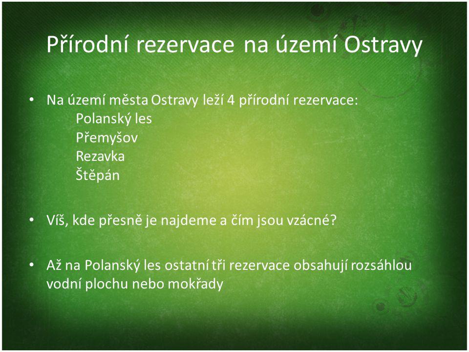Přírodní rezervace na území Ostravy Na území města Ostravy leží 4 přírodní rezervace: Polanský les Přemyšov Rezavka Štěpán Víš, kde přesně je najdeme