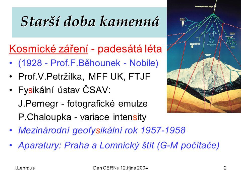 I.LehrausDen CERNu 12.října 20042 Starší doba kamenná Starší doba kamenná Kosmické záření - padesátá léta (1928 - Prof.F.Běhounek - Nobile) Prof.V.Pet