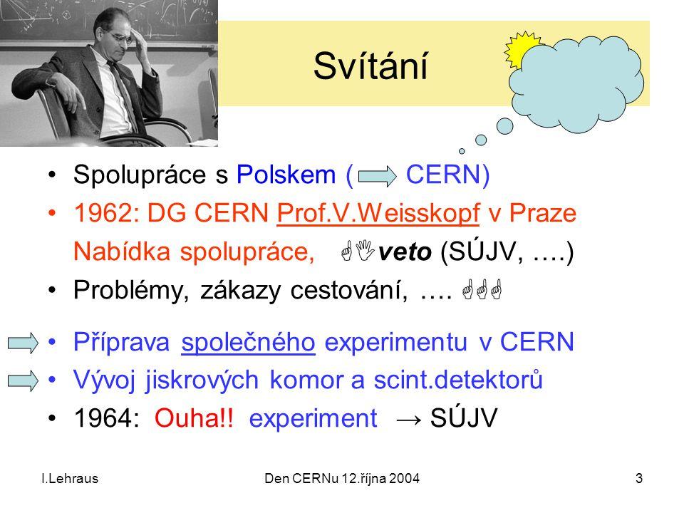 I.LehrausDen CERNu 12.října 20043 Svítání Spolupráce s Polskem ( CERN) 1962: DG CERN Prof.V.Weisskopf v Praze Nabídka spolupráce,  veto (SÚJV, ….) P