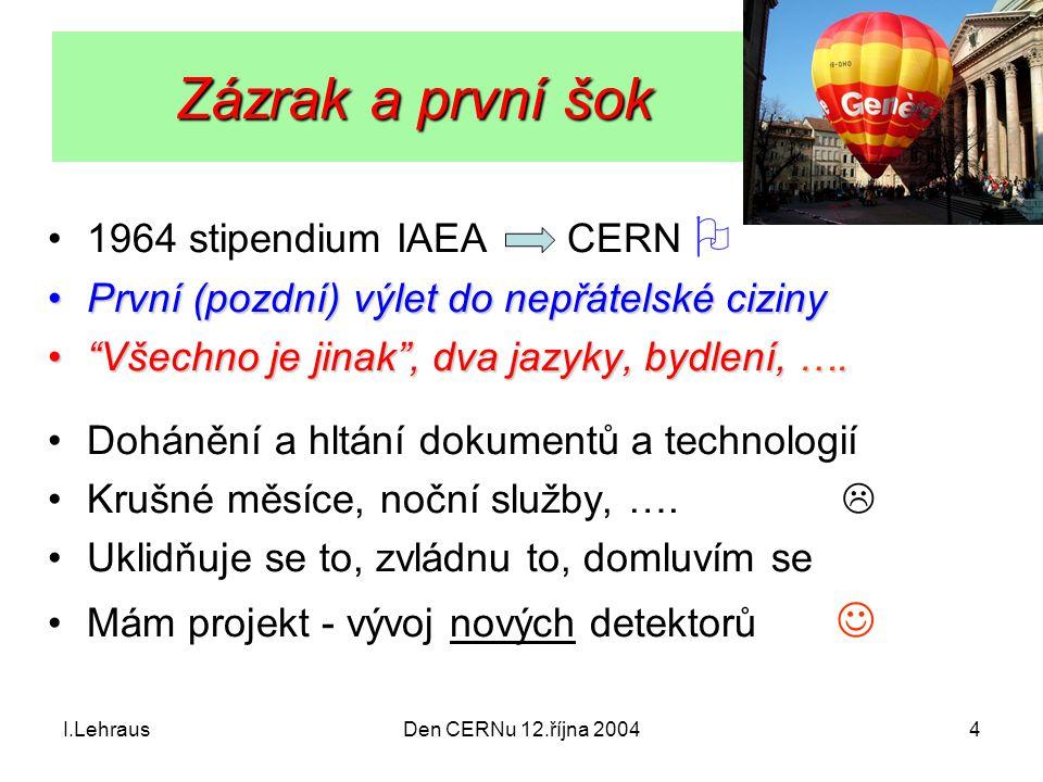 I.LehrausDen CERNu 12.října 20044 Zázrak a první šok Zázrak a první šok 1964 stipendium IAEA CERN  První (pozdní) výlet do nepřátelské cizinyPrvní (p