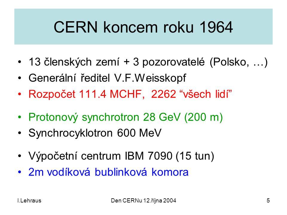 I.LehrausDen CERNu 12.října 20045 CERN koncem roku 1964 13 členských zemí + 3 pozorovatelé (Polsko, …) Generální ředitel V.F.Weisskopf Rozpočet 111.4