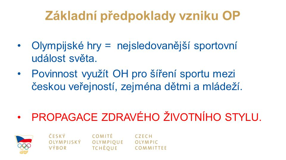 Základní předpoklady vzniku OP Olympijské hry = nejsledovanější sportovní událost světa. Povinnost využít OH pro šíření sportu mezi českou veřejností,