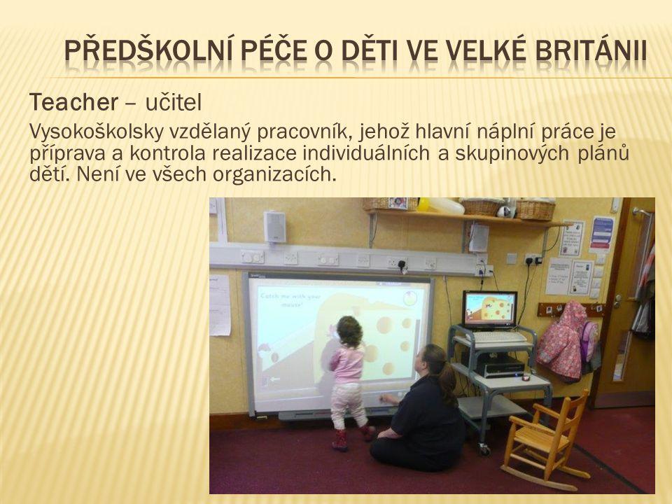 Teacher – učitel Vysokoškolsky vzdělaný pracovník, jehož hlavní náplní práce je příprava a kontrola realizace individuálních a skupinových plánů dětí.