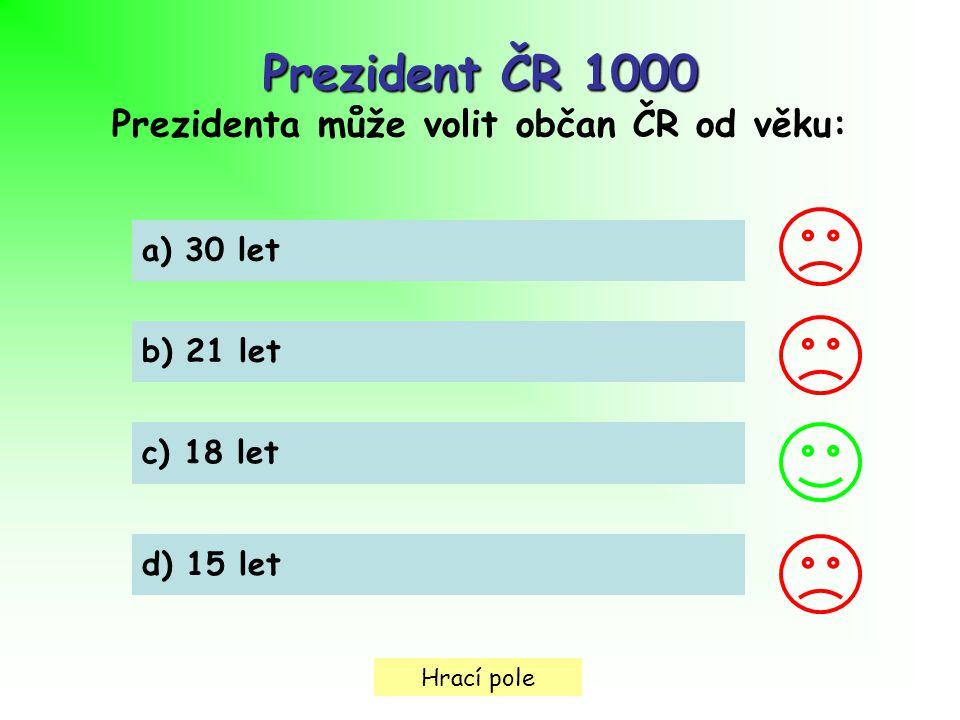 Hrací pole Prezident ČR 1000 Prezidenta může volit občan ČR od věku: a) 30 let b) 21 let c) 18 let d) 15 let