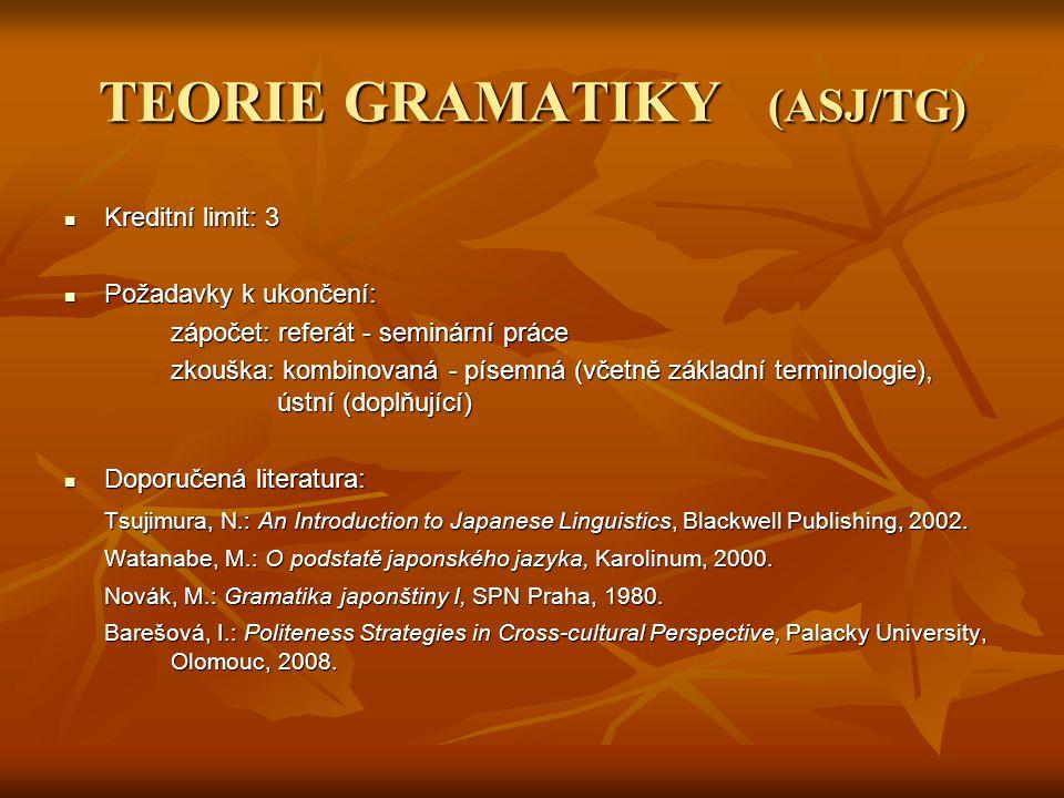 TEORIE GRAMATIKY (ASJ/TG) Kreditní limit: 3 Kreditní limit: 3 Požadavky k ukončení: Požadavky k ukončení: zápočet: referát - seminární práce zkouška:
