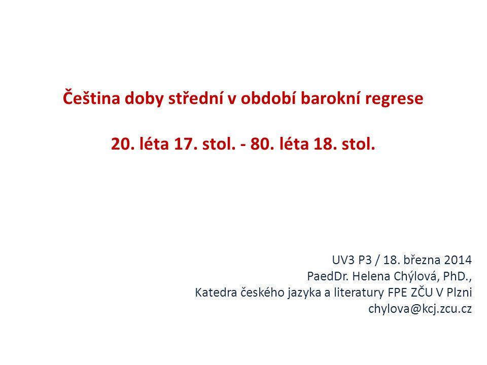 Čeština doby střední v období barokní regrese 20. léta 17. stol. - 80. léta 18. stol. UV3 P3 / 18. března 2014 PaedDr. Helena Chýlová, PhD., Katedra č