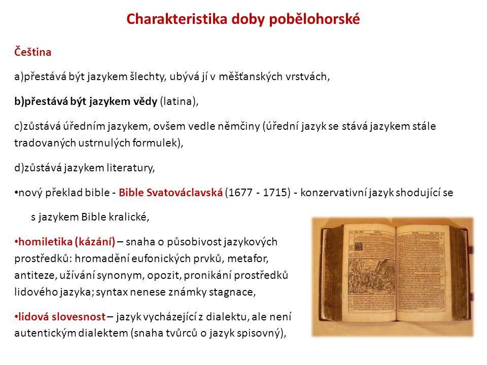 Charakteristika doby pobělohorské Čeština a)přestává být jazykem šlechty, ubývá jí v měšťanských vrstvách, b)přestává být jazykem vědy (latina), c)zůs