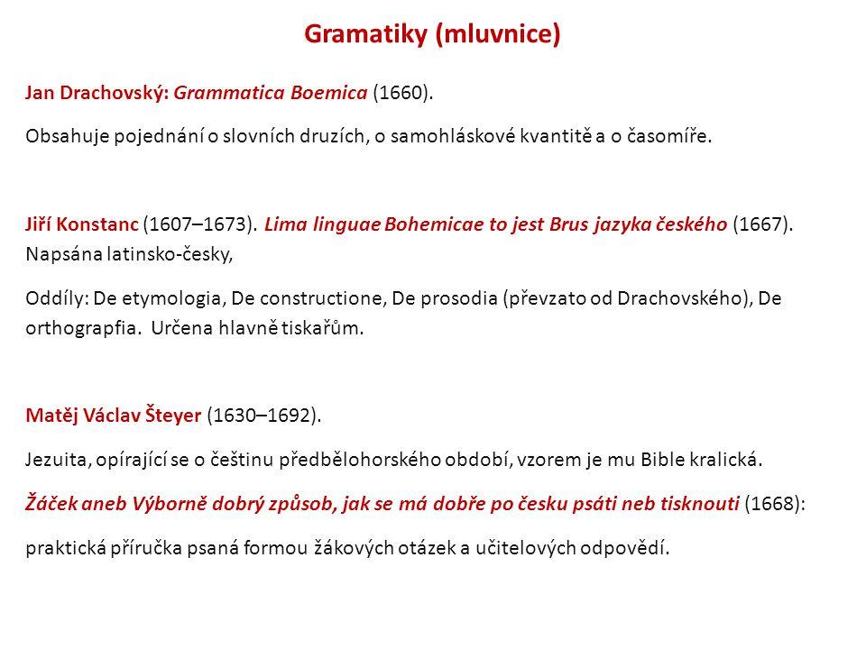 Gramatiky (mluvnice) Jan Drachovský: Grammatica Boemica (1660). Obsahuje pojednání o slovních druzích, o samohláskové kvantitě a o časomíře. Jiří Kons