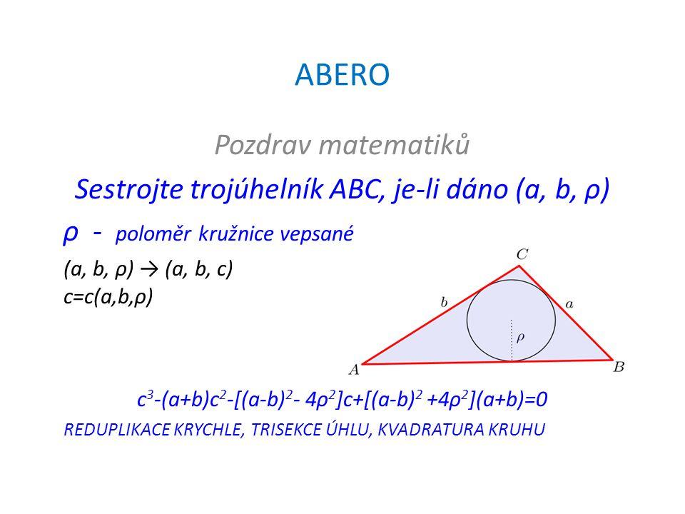 ABERO Pozdrav matematiků Sestrojte trojúhelník ABC, je-li dáno (a, b, ρ) ρ - poloměr kružnice vepsané (a, b, ρ) → (a, b, c) c=c(a,b,ρ) c 3 -(a+b)c 2