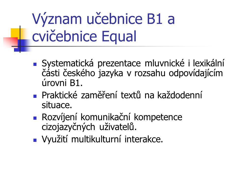 Význam učebnice B1 a cvičebnice Equal Systematická prezentace mluvnické i lexikální části českého jazyka v rozsahu odpovídajícím úrovni B1. Praktické