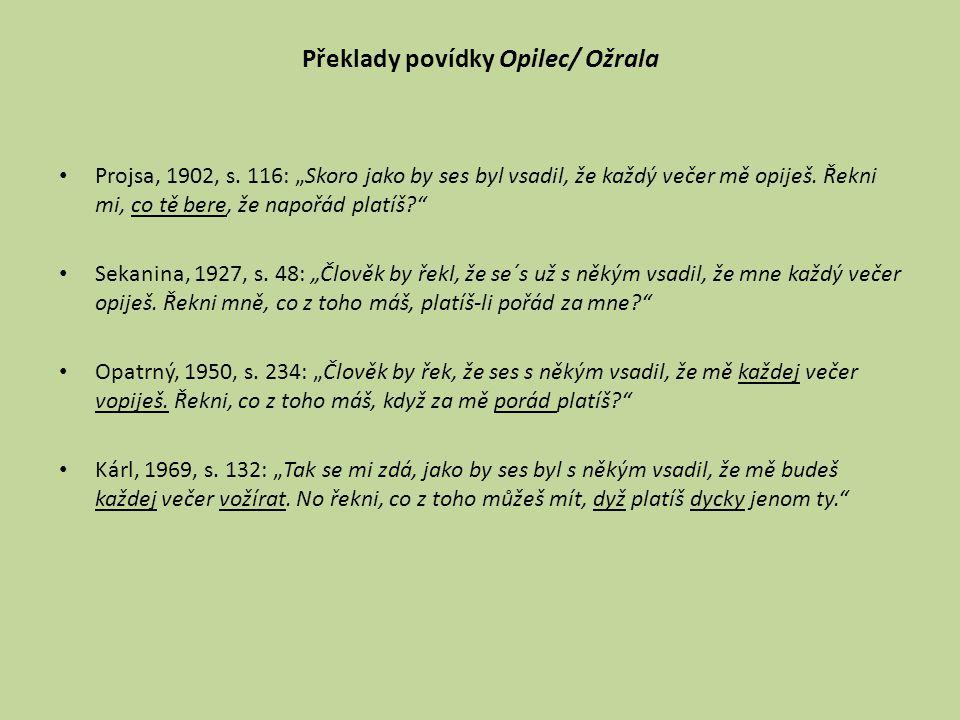"""Překlady povídky Opilec/ Ožrala Projsa, 1902, s. 116: """"Skoro jako by ses byl vsadil, že každý večer mě opiješ. Řekni mi, co tě bere, že napořád platíš"""