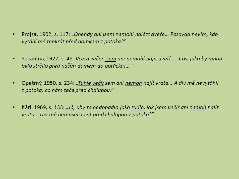 """Projsa, 1902, s. 117: """"Onehdy ani jsem nemohl nalézt dvéře… Posavad nevím, kdo vytáhl mě tenkrát před domkem z potoka!"""" Sekanina, 1927, s. 48: Včera v"""