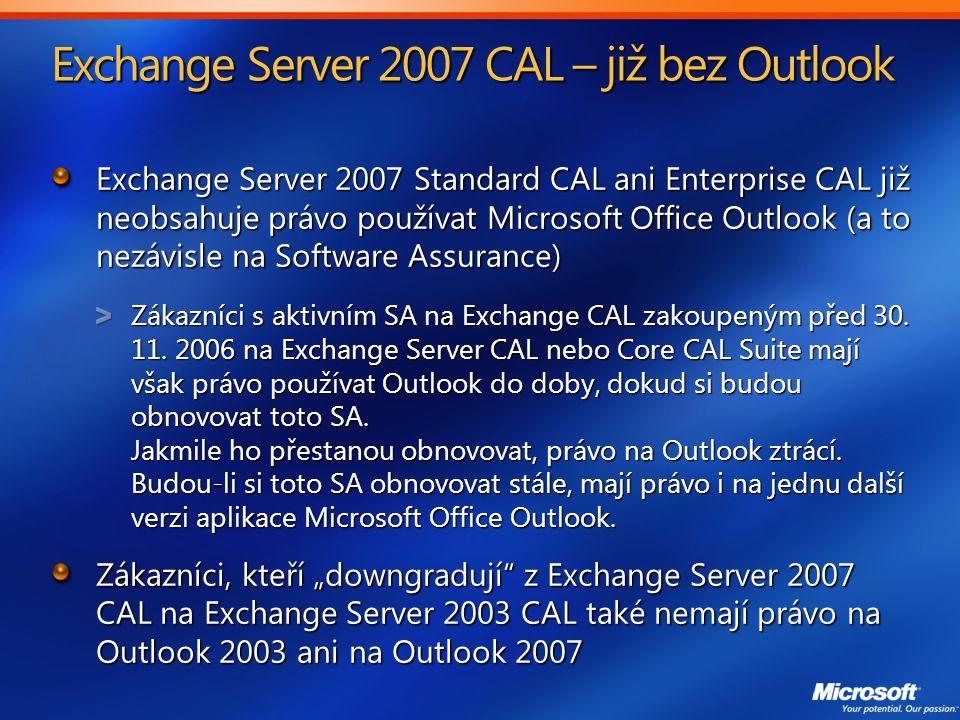 Exchange Server 2007 CAL – již bez Outlook Exchange Server 2007 Standard CAL ani Enterprise CAL již neobsahuje právo používat Microsoft Office Outlook (a to nezávisle na Software Assurance) Zákazníci s aktivním SA na Exchange CAL zakoupeným před 30.