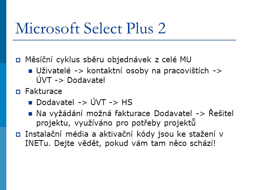 Microsoft Select Plus 2  Měsíční cyklus sběru objednávek z celé MU Uživatelé -> kontaktní osoby na pracovištích -> ÚVT -> Dodavatel  Fakturace Dodavatel -> ÚVT -> HS Na vyžádání možná fakturace Dodavatel -> Řešitel projektu, využíváno pro potřeby projektů  Instalační média a aktivační kódy jsou ke stažení v INETu.