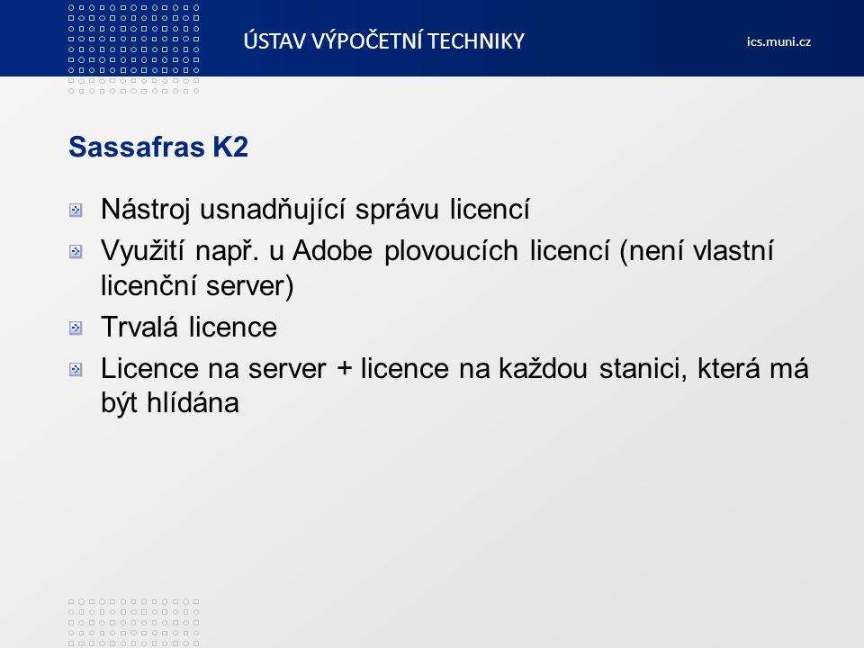 ÚSTAV VÝPOČETNÍ TECHNIKY ics.muni.cz Sassafras K2 Nástroj usnadňující správu licencí Využití např. u Adobe plovoucích licencí (není vlastní licenční s