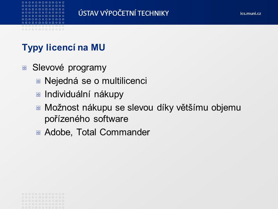 ÚSTAV VÝPOČETNÍ TECHNIKY ics.muni.cz Produkty Adobe MU se účastní slevového programu CLP Množstevní sleva dosažená díky sčítání nákupů za celou MU do jednoho kontraktu Software zakoupený v rámci CLP je možno instalovat jen na počítače v majetku MU, učitelé si mohou nainstalovat doma jednu kopii na přípravu Student&Teacher licence – licence registrovaná přímo na studenta/učitele, není možno ji použít na počíače v majetku MU Nákupy si zajišťují jednotlivá pracoviště samostatně