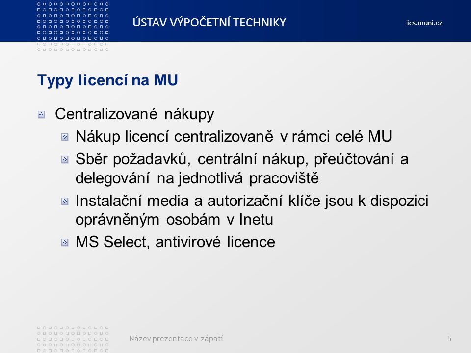 ÚSTAV VÝPOČETNÍ TECHNIKY ics.muni.cz Typy licencí na MU Plovoucí licence Software je možno instalovat v libovolném množství Počet současně spuštěných instalací je omezen, hlídáno licenčním serverem Matlab, Maple, TeamViewer, některé SW Adobe Název prezentace v zápatí6