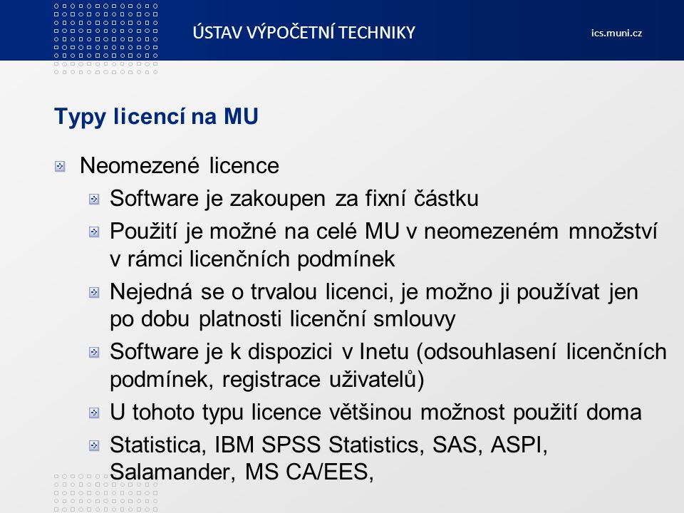 ÚSTAV VÝPOČETNÍ TECHNIKY ics.muni.cz Statistica Statistický software firmy Statsoft Pořizováno z centralizovaných zdrojů Neomezená licence Mohou používat všichni zaměstnanci i studenti Možno instalovat na počítače MU i domácí počítače uživatelů Ročně obnovovaná licence -> nutnost řešit příslib financí na další období (předčasné zpřístupnění) Starší verze se neprodlužují, každý rok je potřeba instalovat novou verzi