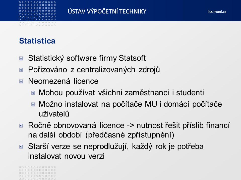 ÚSTAV VÝPOČETNÍ TECHNIKY ics.muni.cz Statistica Síťová verze pro instalaci v počítačových učebnách Instalační média a aktivační kódy ke stažení v INETu Stažení podmíněno odsouhlasením licenčních podmínek v INETu, registrace uživatelů Ročně si Statistica z INETu stahuje přes 3000 uživatelů Cena za rok: cca 660 000 kč vč.