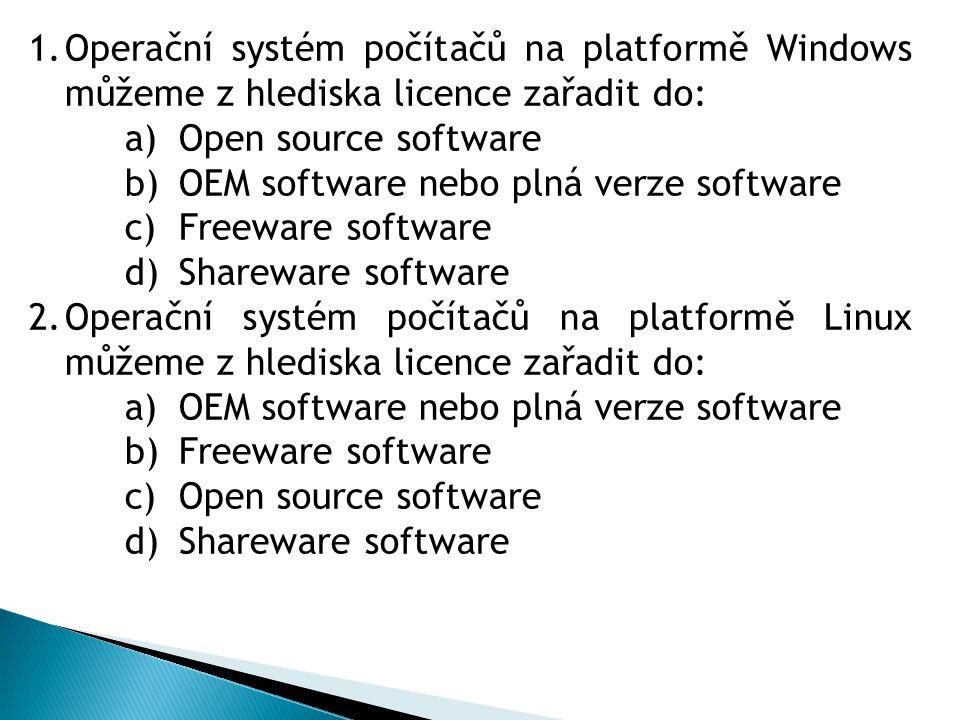 1.Operační systém počítačů na platformě Windows můžeme z hlediska licence zařadit do: a)Open source software b)OEM software nebo plná verze software c)Freeware software d)Shareware software 2.Operační systém počítačů na platformě Linux můžeme z hlediska licence zařadit do: a)OEM software nebo plná verze software b)Freeware software c)Open source software d)Shareware software