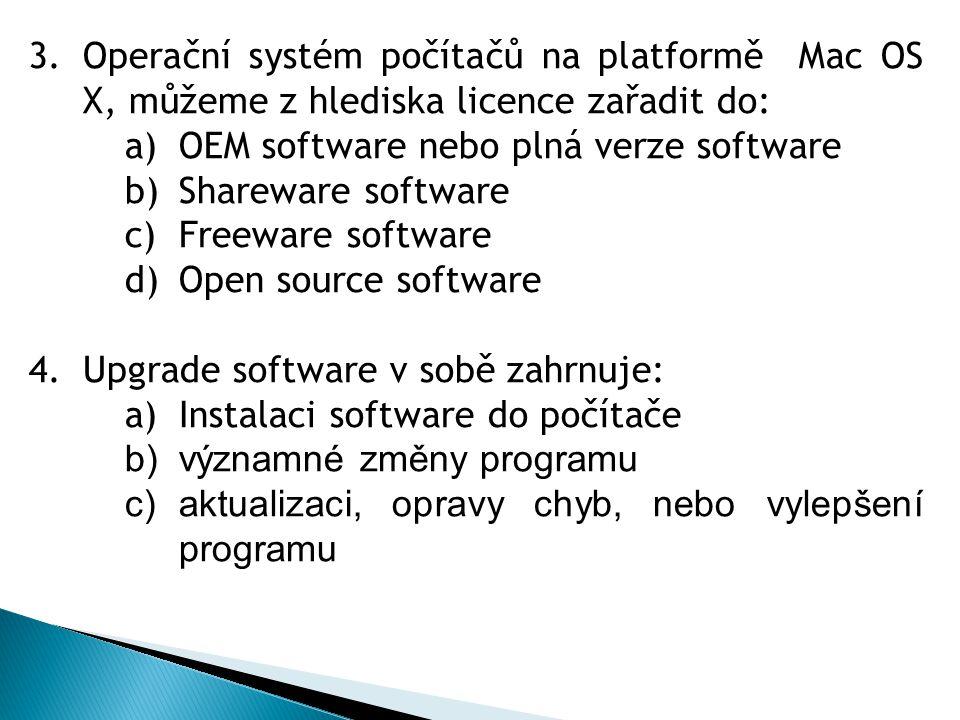 3.Operační systém počítačů na platformě Mac OS X, můžeme z hlediska licence zařadit do: a)OEM software nebo plná verze software b)Shareware software c)Freeware software d)Open source software 4.Upgrade software v sobě zahrnuje: a)Instalaci software do počítače b)významné změny programu c)aktualizaci, opravy chyb, nebo vylepšení programu
