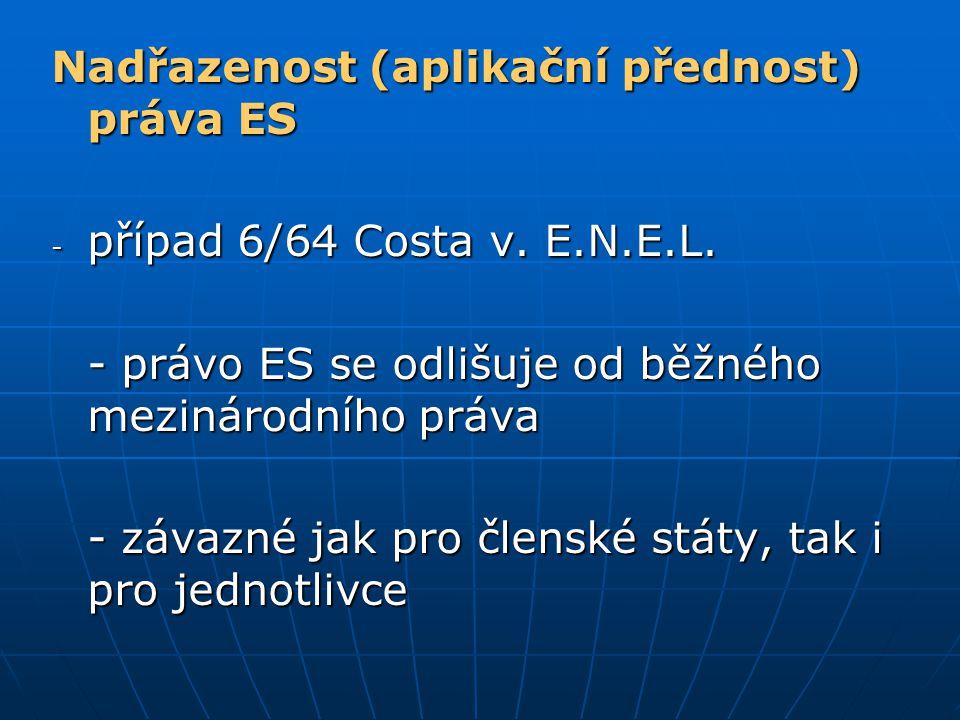 Nadřazenost (aplikační přednost) práva ES - případ 6/64 Costa v. E.N.E.L. - právo ES se odlišuje od běžného mezinárodního práva - závazné jak pro člen