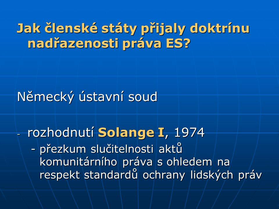 Jak členské státy přijaly doktrínu nadřazenosti práva ES? Německý ústavní soud - rozhodnutí Solange I, 1974 -přezkum slučitelnosti aktů komunitárního