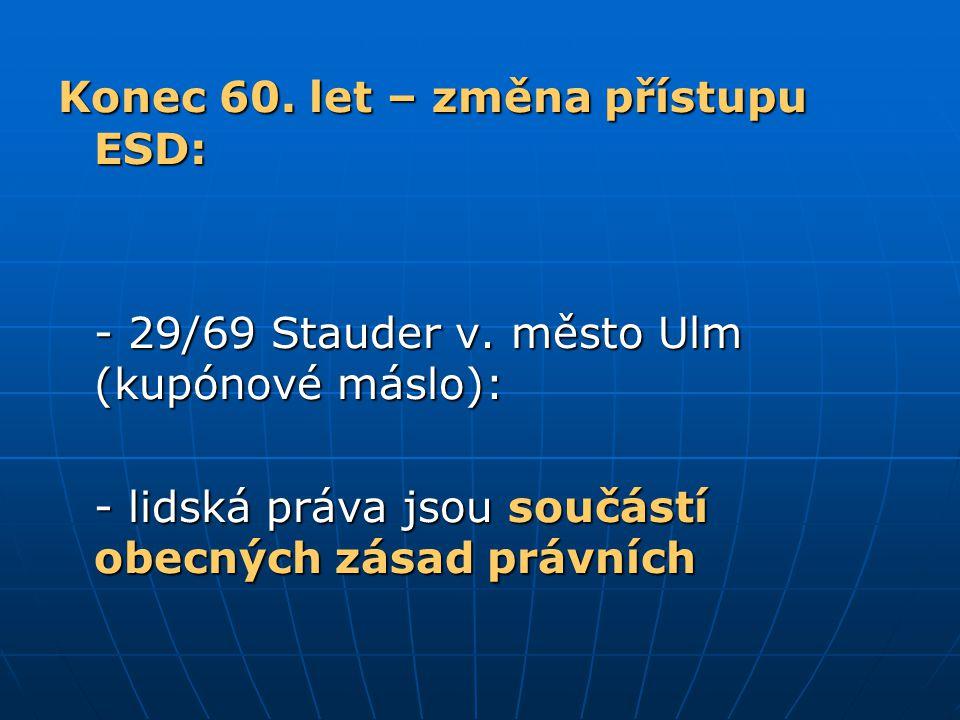 Konec 60. let – změna přístupu ESD: - 29/69 Stauder v. město Ulm (kupónové máslo): - lidská práva jsou součástí obecných zásad právních