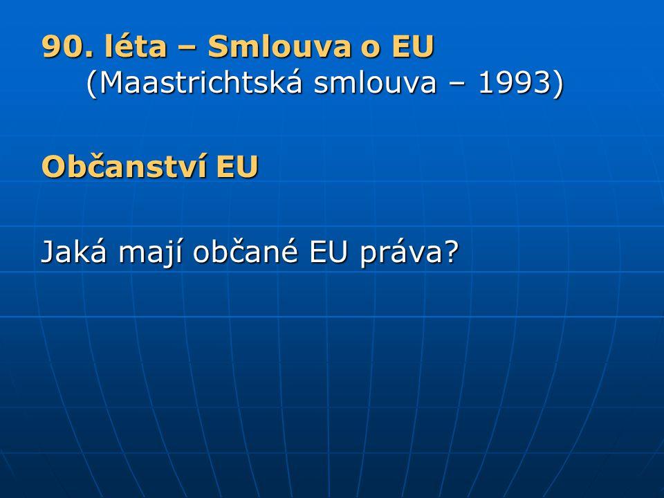 90. léta – Smlouva o EU (Maastrichtská smlouva – 1993) Občanství EU Jaká mají občané EU práva?