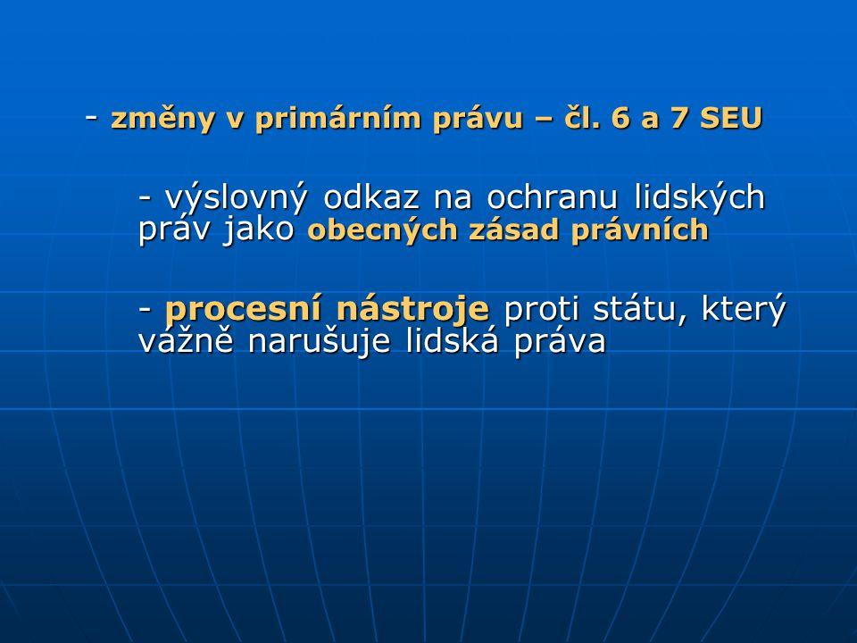 - změny v primárním právu – čl. 6 a 7 SEU - výslovný odkaz na ochranu lidských práv jako obecných zásad právních - procesní nástroje proti státu, kter