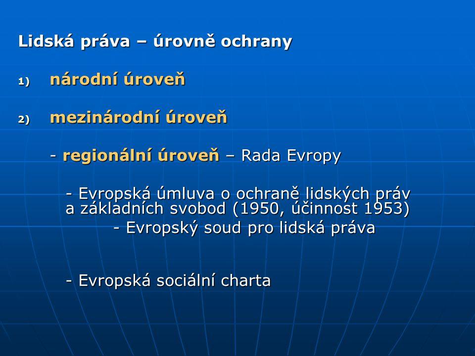 Lidská práva – úrovně ochrany 1) národní úroveň 2) mezinárodní úroveň - regionální úroveň – Rada Evropy - Evropská úmluva o ochraně lidských práv a zá