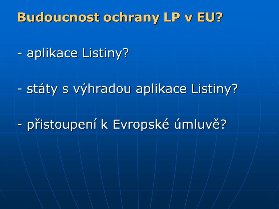 Budoucnost ochrany LP v EU? - aplikace Listiny? - státy s výhradou aplikace Listiny? - přistoupení k Evropské úmluvě?