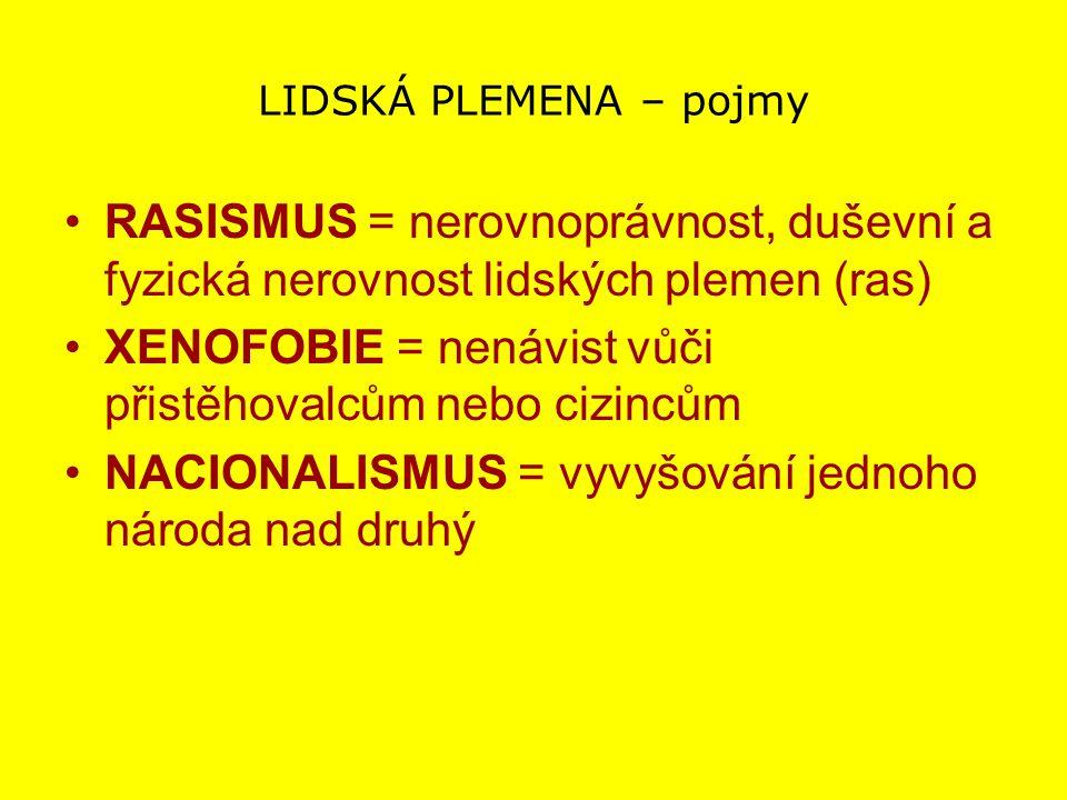 LIDSKÁ PLEMENA – pojmy RASISMUS = nerovnoprávnost, duševní a fyzická nerovnost lidských plemen (ras) XENOFOBIE = nenávist vůči přistěhovalcům nebo ciz