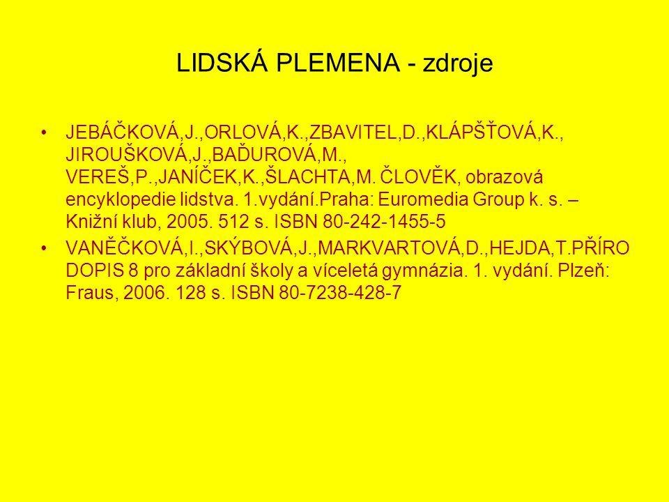 LIDSKÁ PLEMENA - zdroje JEBÁČKOVÁ,J.,ORLOVÁ,K.,ZBAVITEL,D.,KLÁPŠŤOVÁ,K., JIROUŠKOVÁ,J.,BAĎUROVÁ,M., VEREŠ,P.,JANÍČEK,K.,ŠLACHTA,M. ČLOVĚK, obrazová en
