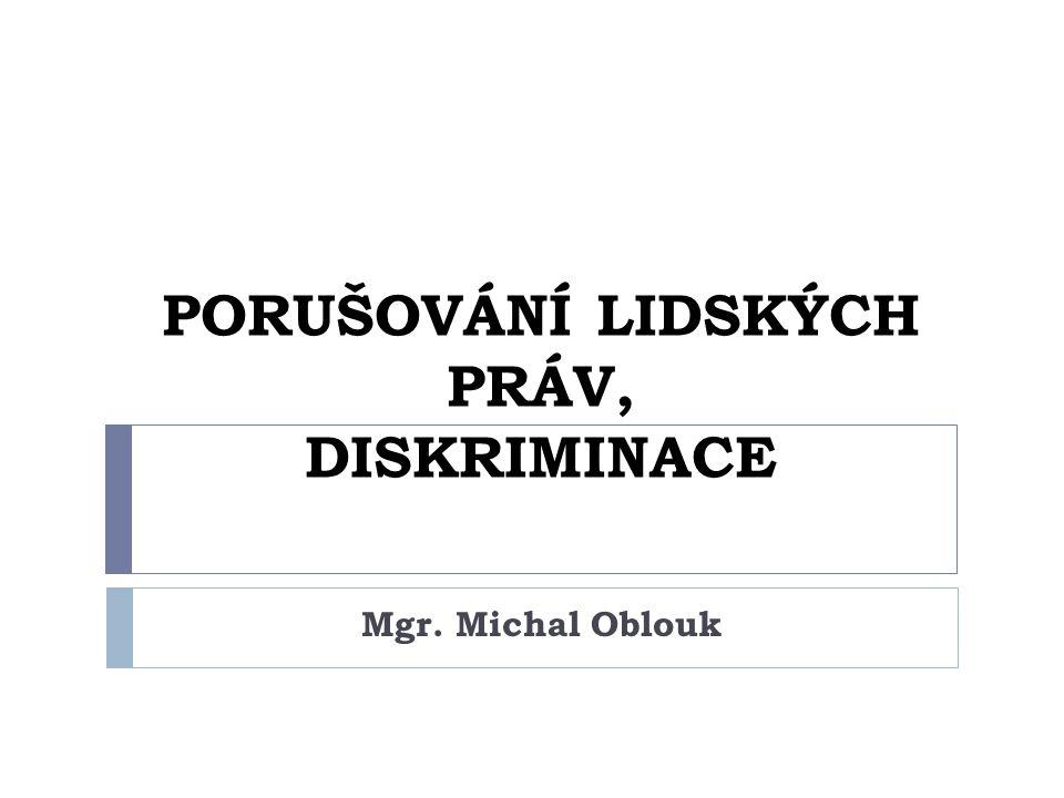 PORUŠOVÁNÍ LIDSKÝCH PRÁV, DISKRIMINACE Mgr. Michal Oblouk