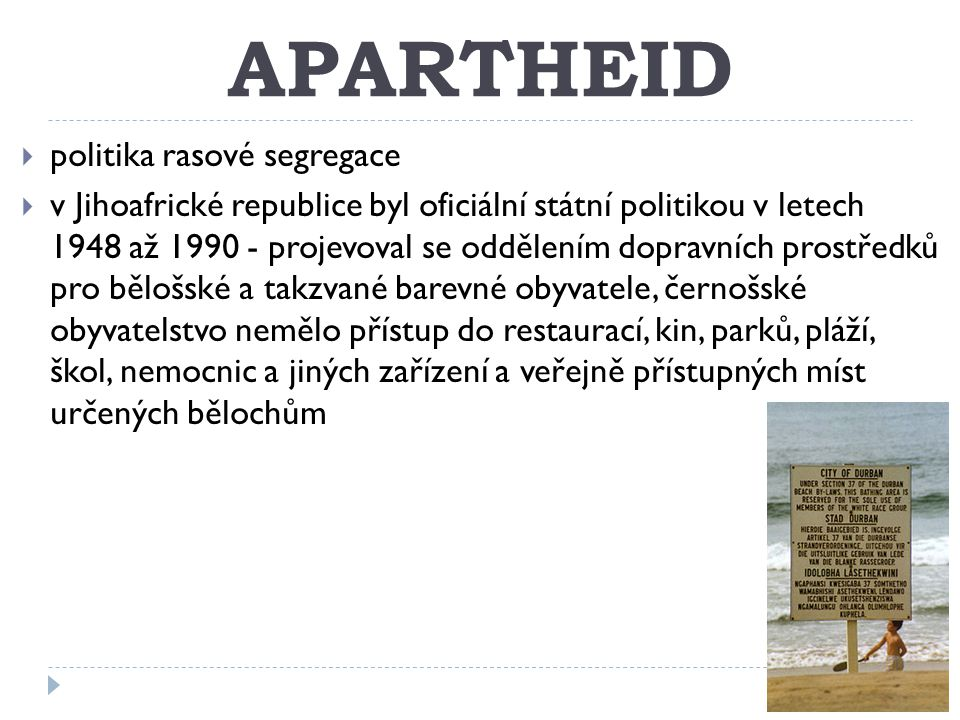 APARTHEID  politika rasové segregace  v Jihoafrické republice byl oficiální státní politikou v letech 1948 až 1990 - projevoval se oddělením dopravních prostředků pro bělošské a takzvané barevné obyvatele, černošské obyvatelstvo nemělo přístup do restaurací, kin, parků, pláží, škol, nemocnic a jiných zařízení a veřejně přístupných míst určených bělochům