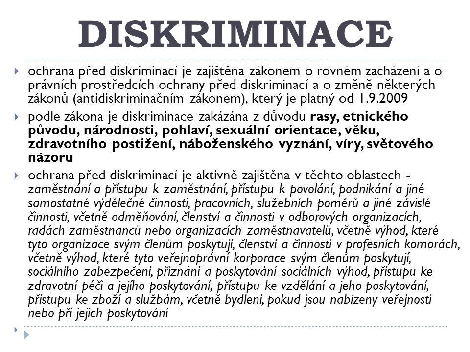 DISKRIMINACE  ochrana před diskriminací je zajištěna zákonem o rovném zacházení a o právních prostředcích ochrany před diskriminací a o změně některých zákonů (antidiskriminačním zákonem), který je platný od 1.9.2009  podle zákona je diskriminace zakázána z důvodu rasy, etnického původu, národnosti, pohlaví, sexuální orientace, věku, zdravotního postižení, náboženského vyznání, víry, světového názoru  ochrana před diskriminací je aktivně zajištěna v těchto oblastech - zaměstnání a přístupu k zaměstnání, přístupu k povolání, podnikání a jiné samostatné výdělečné činnosti, pracovních, služebních poměrů a jiné závislé činnosti, včetně odměňování, členství a činnosti v odborových organizacích, radách zaměstnanců nebo organizacích zaměstnavatelů, včetně výhod, které tyto organizace svým členům poskytují, členství a činnosti v profesních komorách, včetně výhod, které tyto veřejnoprávní korporace svým členům poskytují, sociálního zabezpečení, přiznání a poskytování sociálních výhod, přístupu ke zdravotní péči a jejího poskytování, přístupu ke vzdělání a jeho poskytování, přístupu ke zboží a službám, včetně bydlení, pokud jsou nabízeny veřejnosti nebo při jejich poskytování 