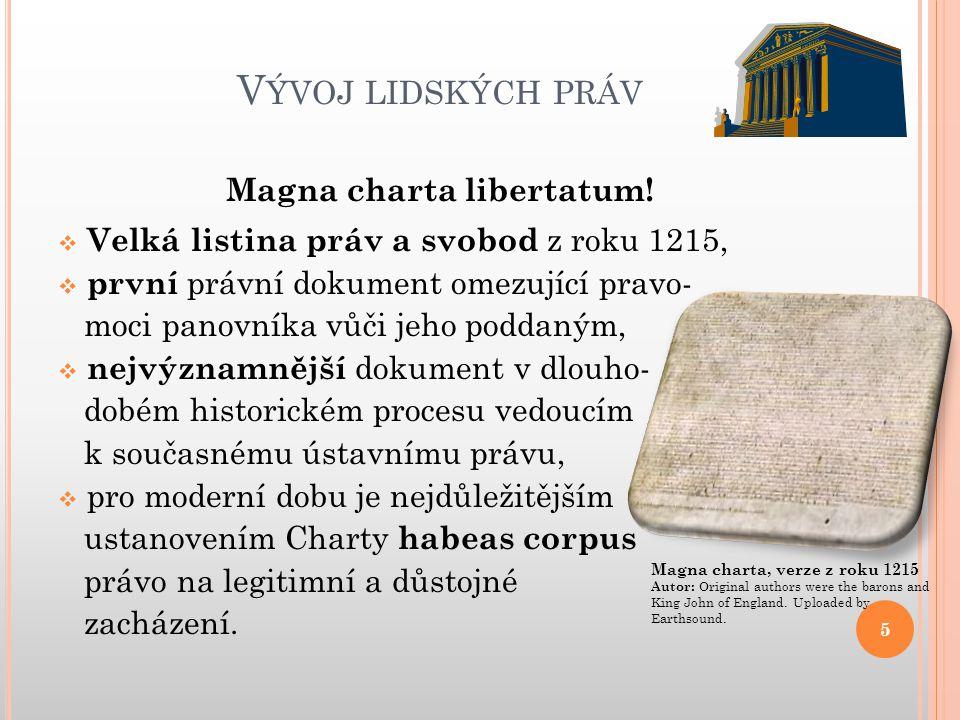 V ÝVOJ LIDSKÝCH PRÁV Magna charta libertatum!  Velká listina práv a svobod z roku 1215,  první právní dokument omezující pravo- moci panovníka vůči